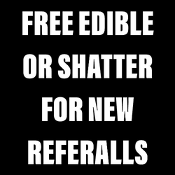 Free Edible or Shatter for New Customer referrals